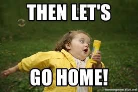 Go Home Meme - then let s go home little girl running away meme generator