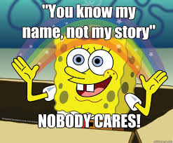 You Know My Name Not My Story Meme - you know my name not my story nobody cares nobody cares