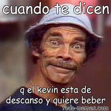 Memes De Kevin - arraymeme de cuando te dicen q el kevin esta de descanso y quiere beb