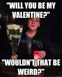Will You Be My Valentine Meme - will you be my valentine wouldn t that be weird friendzone