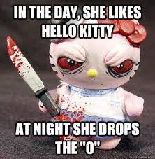 Hello Kitty Meme - in the day she likes hello kitty at night she drops the o