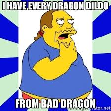 Dragon Dildos Meme - i have every dragon dildo from bad dragon comic book guy simpsons
