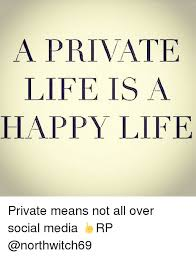 Happy Life Meme - a private life is a happy life private means not all over social