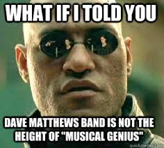 Dave Matthews Band Meme - what if i told you dave matthews band is not the height of