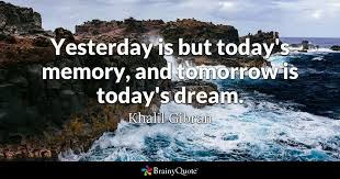 today s yesterday is but today s memory and tomorrow is today s dream