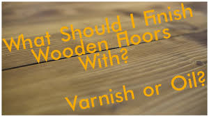 should you use or varnish to finish your flooring