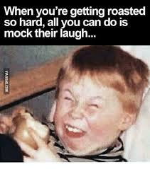 Laughing Hard Meme - when you re getting roasted so hard all you can do is mock their