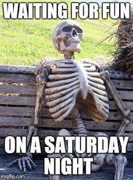 Funny Saturday Memes - waiting skeleton meme imgflip