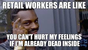 Hurt Feelings Meme - retail workers are like you can t hurt my feelings if i m already