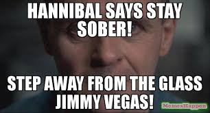 Hannibal Meme - hannibal says stay sober step away from the glass jimmy vegas