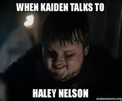Haley Meme - when kaiden talks to haley nelson samwell tarly meme make a meme