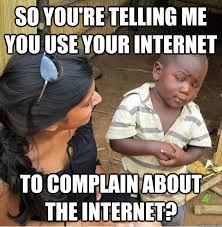 Memes About Internet - so you re telling me you use your internet to complain about the