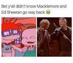 Macklemore Meme - macklemore and edsheeran go way back