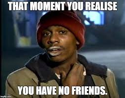 No Friends Meme - y all got any more of that meme imgflip