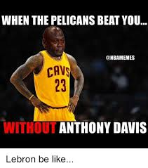 Anthony Davis Memes - when the pelicans beat you cava anthony davis without lebron be like