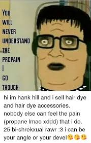 Meme Accessories - you will never understand g the propain go though hi im hank hill