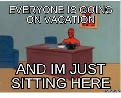 On Vacation Meme - everyone is going on vacation and im just sitting here memes commu