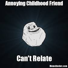 Annoying Childhood Friend Meme - annoying childhood friend create your own meme