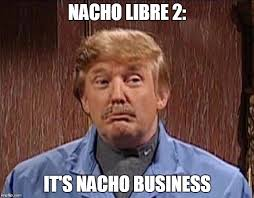 Nacho Libre Meme - image tagged in trump imgflip