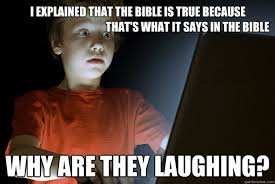 Bible Memes - i explained that the bible is true because that s what it says in