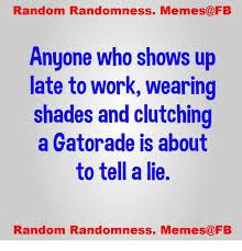 Gatorade Meme - random randomness memes fb anyone who shows up late to work