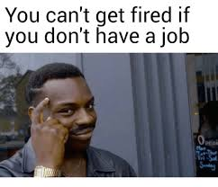 Get A Job Meme - you can t get fired if you don t have a job peni mon job meme on