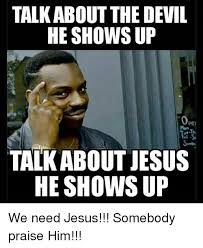 Praise Jesus Meme - talk about the devil he shows up talk about jesus he shows up we