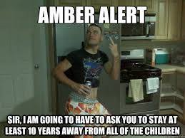 Ridiculous Memes - amber alert sir i am going to have to ask you to stay at least 10