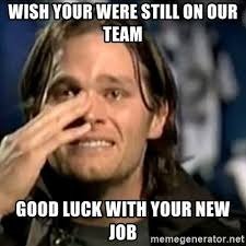 New Job Meme - wish your were still on our team good luck with your new job