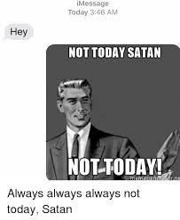 Not Today Meme - hey message today 346 am not today satan not today meme general yar