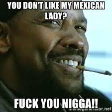 Fuck You Nigga Meme - you don t like my mexican lady fuck you nigga my nigga denzel