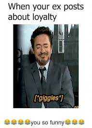 Funny Ex Meme - when your ex posts about loyalty giggles you so funny