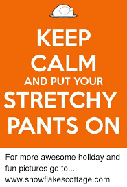 Stretchy Pants Meme - keep calm and put your stretchy pants on for more awesome holiday
