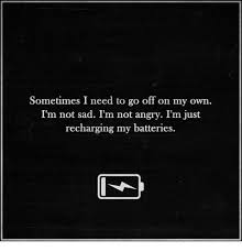 sometimes i need to go off on my own i m not sad i m not angry i m