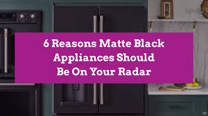 what color appliances look best with cabinets 6 reasons matte black appliances should be on your radar