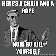 Go Kill Yourselves Meme - here s a chair and a rope now go kill yourself funny angry meme