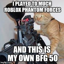 Meme Own Photo - i played to much roblox phantom forces and this is my own bfg 50 meme