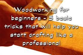 woodworking for beginners u2013 5 basic tricks that will help you
