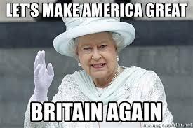 Queen Elizabeth Meme - let s make america great britain again queen elizabeth make
