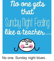 Sunday Night Meme - no one gets like a teacher no one sunday night blues teacher