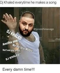 Meme Dj - dj khaled everytime he makes a song ajonesthesavage dj khaled one