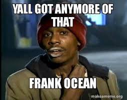 Frank Ocean Meme - yall got anymore of that frank ocean make a meme