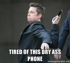 Phone Dry Meme - tired of this dry ass phone brad pitt throwing phone meme