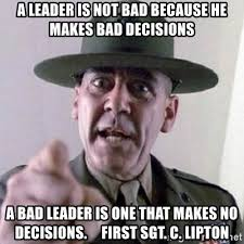 First Sergeant Meme - a leader is not bad because he makes bad decisions a bad leader is