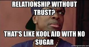 No Trust Meme - relationship without trust that s like kool aid with no sugar