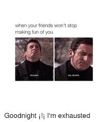 Memes To Make Fun Of Friends - when your friends won t stop making fun of you i m okay no l mnot