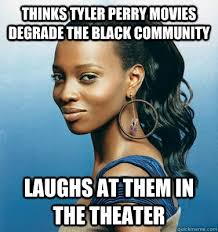 Tyler Perry Memes - thinks tyler perry movies degrade the black community laughs at