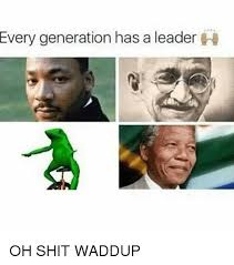 Oh Shit Meme - every generation has a leader oh shit waddup shit meme on me me