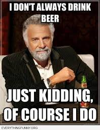I Dont Always Meme - funny meme i don t always drink beer just kidding yes i do pincaption