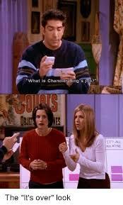 Chandler Meme - what is chandler bing s job it aal relative the it s over look